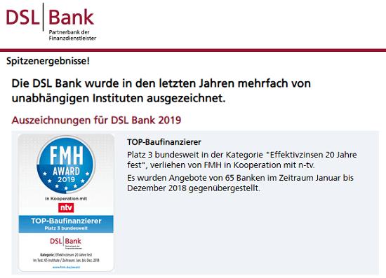 DSL Bank - Beurteilungen - Die DSL Bank bekommt immer wieder verschiedene Auszeichnungen für Ihre Produkte. In 2019 erreicht die DSL Bank z.B. beim FMH Award der FMH Finanzberatung und n-tv, aus 65 Banken den dritten Platz bei den Baufinanzierungen mit 20 Jahren Zinsbindung.